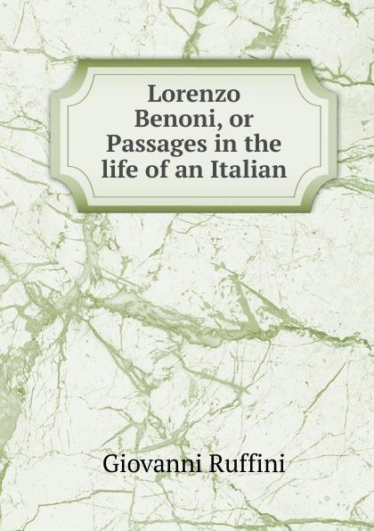 Giovanni Ruffini Lorenzo Benoni, or Passages in the life of an Italian giovanni domenico ruffini doctor antonio by the author of lorenzo benoni