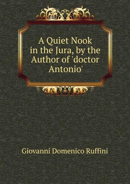 Giovanni Domenico Ruffini A Quiet Nook in the Jura, by the Author of .doctor Antonio.. giovanni domenico ruffini doctor antonio by the author of lorenzo benoni