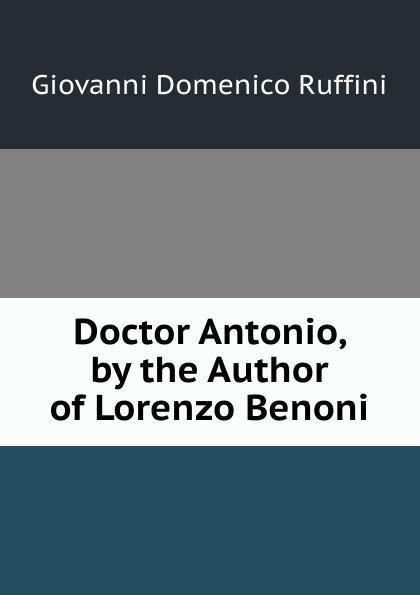 Giovanni Domenico Ruffini Doctor Antonio, by the Author of Lorenzo Benoni giovanni domenico ruffini doctor antonio by the author of lorenzo benoni