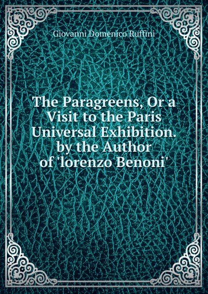 Giovanni Domenico Ruffini The Paragreens, Or a Visit to the Paris Universal Exhibition. by the Author of .lorenzo Benoni.. giovanni domenico ruffini doctor antonio by the author of lorenzo benoni