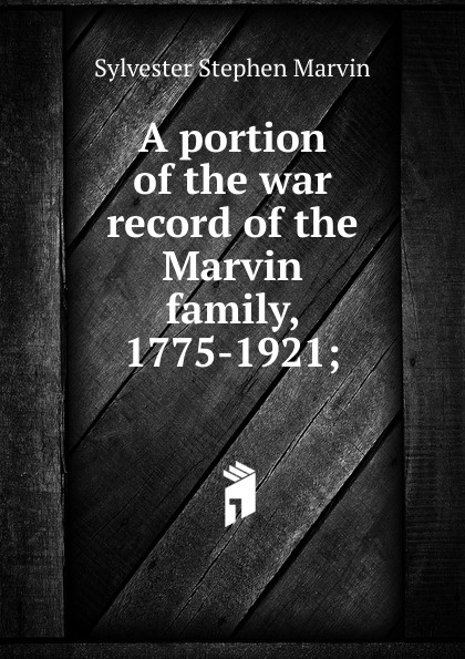Sylvester Stephen Marvin A portion of the war record of the Marvin family, 1775-1921; marvin stephen dictionary of scientific principles