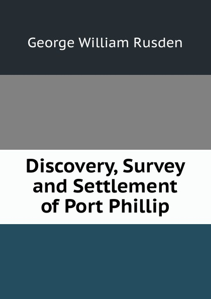 Discovery, Survey and Settlement of Port Phillip Редкие, забытые и малоизвестные книги, изданные с петровских времен...