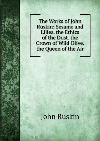 Рескин The Works of John Ruskin: Sesame and Lilies. the Ethics of the Dust. the Crown of Wild Olive. the Queen of the Air john ruskin the crown of wild olive and lectures on art