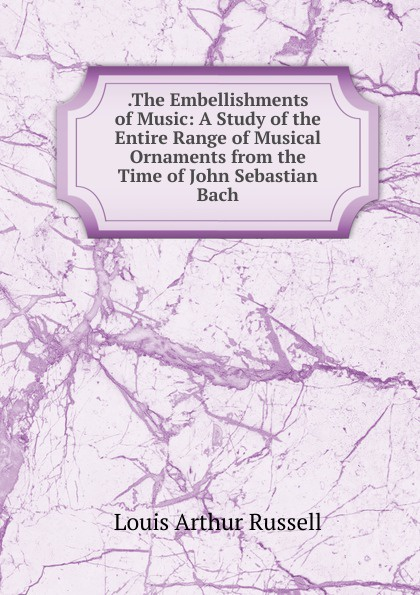 . The Embellishments of Music:  A Study of the Entire Range of Musical Ornaments from the Time of John Sebastian Bach Эта книга — репринт оригинального издания, созданный на основе...
