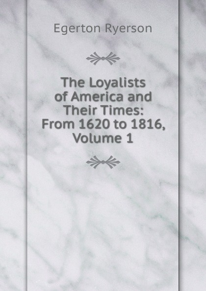 Egerton Ryerson The Loyalists of America and Their Times: From 1620 to 1816, Volume 1 egerton ryerson the loyalists of america and their times