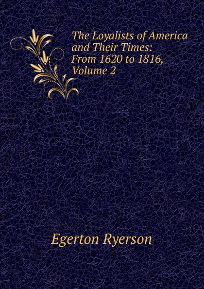 Egerton Ryerson The Loyalists of America and Their Times: From 1620 to 1816, Volume 2 egerton ryerson the loyalists of america and their times