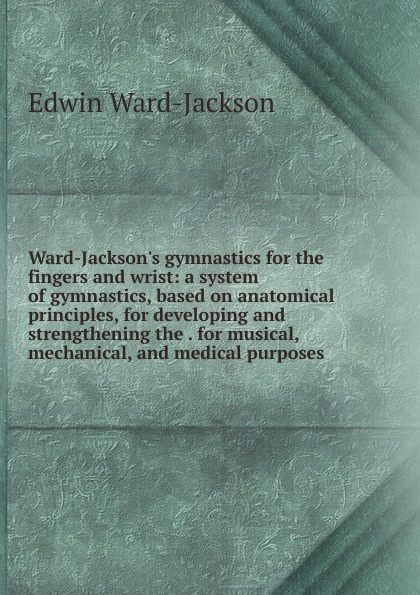 Edwin Ward-Jackson Ward-Jackson.s gymnastics for the fingers and wrist: a system of gymnastics, based on anatomical principles, for developing and strengthening the . for musical, mechanical, and medical purposes emil a kleen massage and medical gymnastics