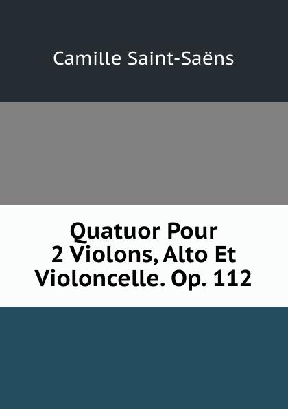 Camille Saint-Saens Quatuor Pour 2 Violons, Alto Et Violoncelle. Op. 112 сергей иванович танеев sixieme quatuor sib pour 2 violons alto et violoncelle par s taneiew