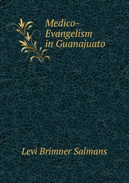 Levi Brimner Salmans Medico-Evangelism in Guanajuato guanajuato
