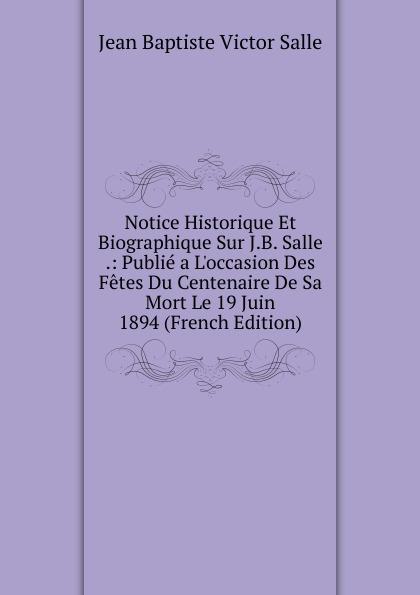 Фото - Jean Baptiste Victor Salle Notice Historique Et Biographique Sur J.B. Salle .: Publie a L.occasion Des Fetes Du Centenaire De Sa Mort Le 19 Juin 1894 (French Edition) jean paul gaultier le male