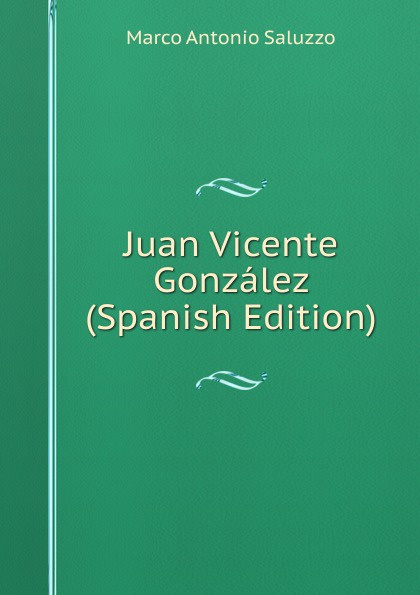 Marco Antonio Saluzzo Juan Vicente Gonzalez (Spanish Edition) marco antonio saluzzo estudios literarios valor seis bolivares classic reprint