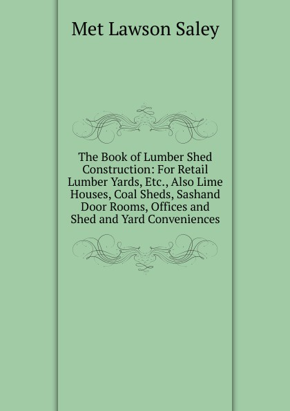 лучшая цена Met Lawson Saley The Book of Lumber Shed Construction: For Retail Lumber Yards, Etc., Also Lime Houses, Coal Sheds, Sashand Door Rooms, Offices and Shed and Yard Conveniences