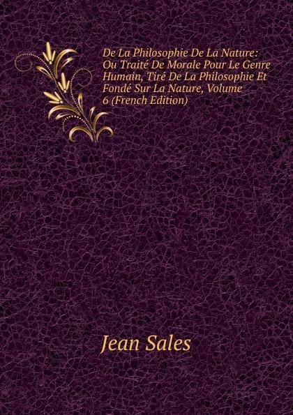 Фото - Jean Sales De La Philosophie De La Nature: Ou Traite De Morale Pour Le Genre Humain, Tire De La Philosophie Et Fonde Sur La Nature, Volume 6 (French Edition) jean paul gaultier le male