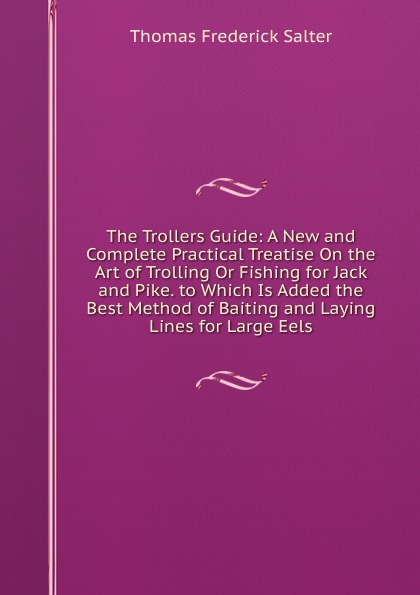 The Trollers Guide:  A New and Complete Practical Treatise On the Art of Trolling Or Fishing for Jack and Pike.  to Which Is Added the Best Method of Baiting and Laying Lines for Large Eels Эта книга — репринт оригинального издания, созданный на основе...