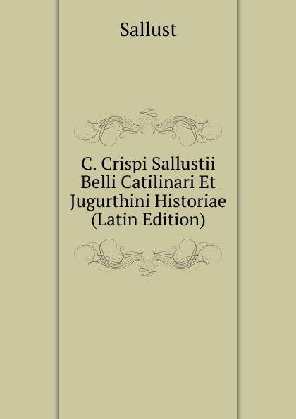 C. Crispi Sallustii Belli Catilinari Et Jugurthini Historiae (Latin Edition)