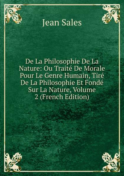 Фото - Jean Sales De La Philosophie De La Nature: Ou Traite De Morale Pour Le Genre Humain, Tire De La Philosophie Et Fonde Sur La Nature, Volume 2 (French Edition) jean paul gaultier le male