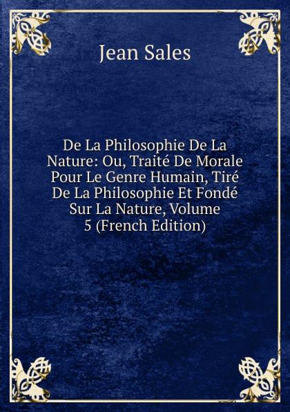 Фото - Jean Sales De La Philosophie De La Nature: Ou, Traite De Morale Pour Le Genre Humain, Tire De La Philosophie Et Fonde Sur La Nature, Volume 5 (French Edition) jean paul gaultier le male