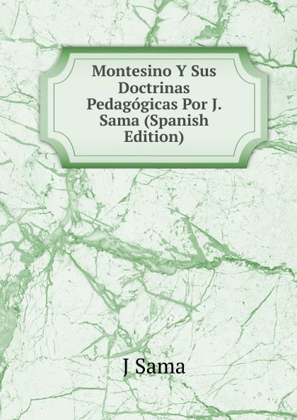 J Sama Montesino Y Sus Doctrinas Pedagogicas Por J. Sama (Spanish Edition) samo chalupka spevy sama chalupky czech edition