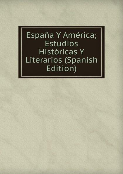 Espana Y America; Estudios Historicas Y Literarios (Spanish Edition) marco antonio saluzzo estudios literarios valor seis bolivares classic reprint
