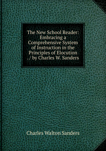 Charles Walton Sanders The New School Reader: Embracing a Comprehensive System of Instruction in the Principles of Elocution . / by Charles W. Sanders charles sanders peirce reasoning