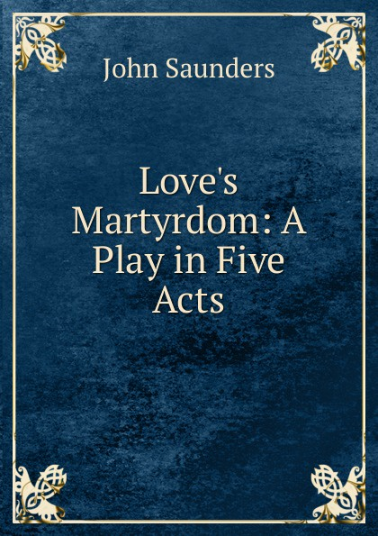 John Saunders Love.s Martyrdom: A Play in Five Acts john brougham night and morning a play in five acts