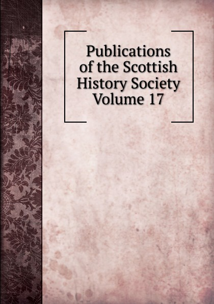 Publications of the Scottish History Society Volume 17 publications of the scottish history society 30