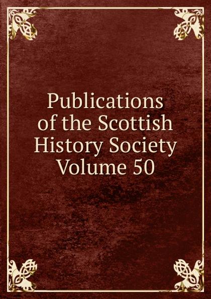 Publications of the Scottish History Society Volume 50 publications of the scottish history society 30