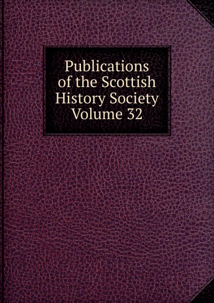 Publications of the Scottish History Society Volume 32 publications of the scottish history society 30
