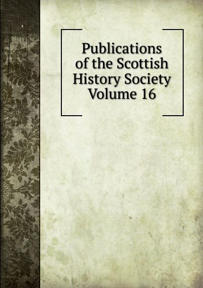 Publications of the Scottish History Society Volume 16 publications of the scottish history society 30