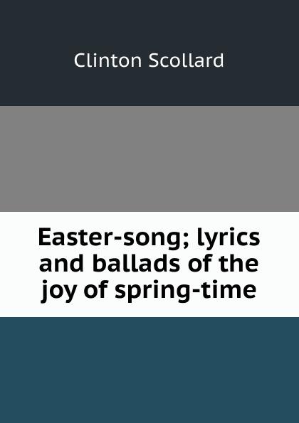 Clinton Scollard Easter-song; lyrics and ballads of the joy spring-time