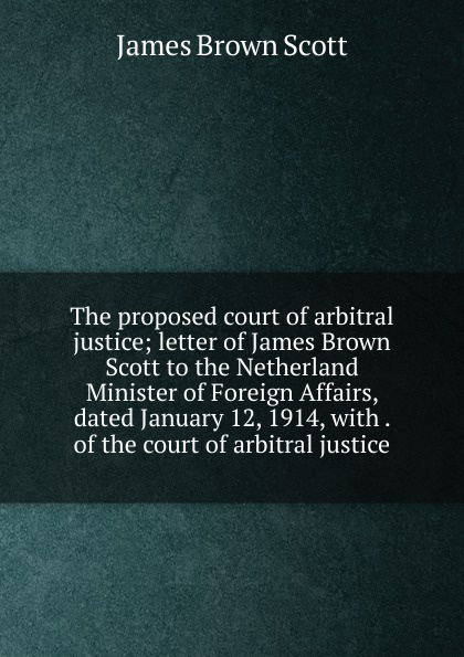 The proposed court of arbitral justice; letter of James Brown Scott to the Netherland Minister of Foreign Affairs, dated January 12, 1914, with .  of the court of arbitral justice Эта книга — репринт оригинального издания, созданный на основе...