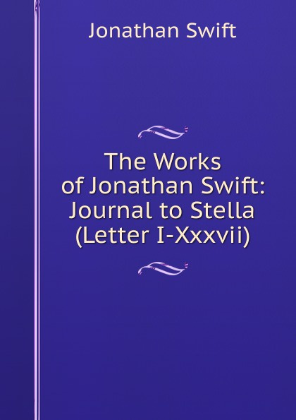 Swift Jonathan The Works of Jonathan Swift: Journal to Stella (Letter I-Xxxvii) jonathan swift the journal to stella
