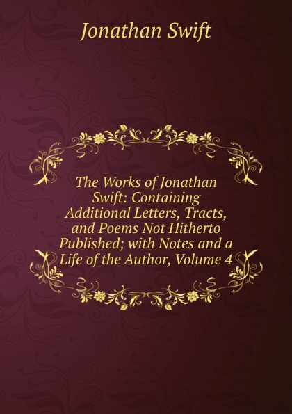 Swift Jonathan The Works of Jonathan Swift: Containing Additional Letters, Tracts, and Poems Not Hitherto Published; with Notes and a Life of the Author, Volume 4 swift jonathan the works of jonathan swift containing additional letters tracts and poems not hitherto published with notes and a life of the author volume 4