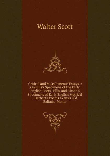 Scott Walter Critical and Miscellaneous Essays .: On Ellis.s Specimens of the Early English Poets. Ellis. and Ritson.s Specimens of Early English Metrical . Herbert.s Poems Evans.s Old Ballads. Molier early poems