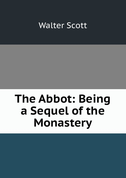 Scott Walter The Abbot: Being a Sequel of the Monastery scott walter waverley novels the monastery the abbot