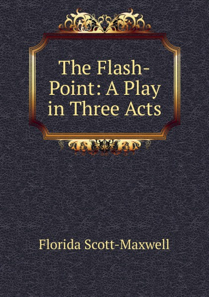Florida Scott-Maxwell The Flash-Point: A Play in Three Acts e a bennett milestones a play in three acts