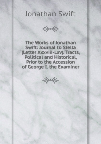 Swift Jonathan The Works of Jonathan Swift: Journal to Stella (Letter Xxxviii-Lxv). Tracts, Political and Historical, Prior to the Accession of George I. the Examiner jonathan swift the journal to stella