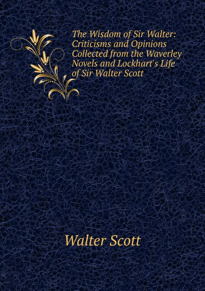 лучшая цена Scott Walter The Wisdom of Sir Walter: Criticisms and Opinions Collected from the Waverley Novels and Lockhart.s Life of Sir Walter Scott