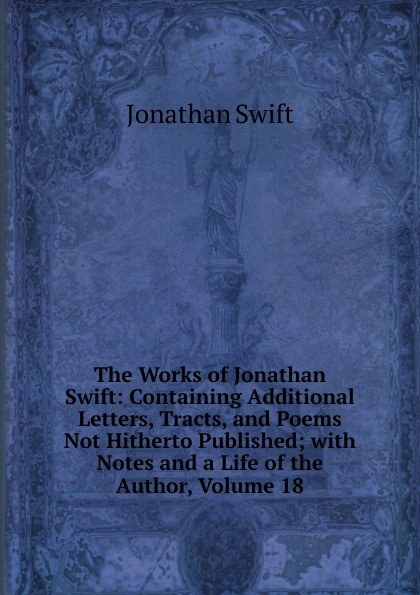 Swift Jonathan The Works of Jonathan Swift: Containing Additional Letters, Tracts, and Poems Not Hitherto Published; with Notes and a Life of the Author, Volume 18 swift jonathan the works of jonathan swift containing additional letters tracts and poems not hitherto published with notes and a life of the author volume 4