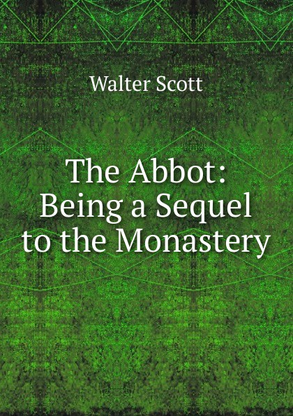Scott Walter The Abbot: Being a Sequel to the Monastery scott walter waverley novels the monastery the abbot