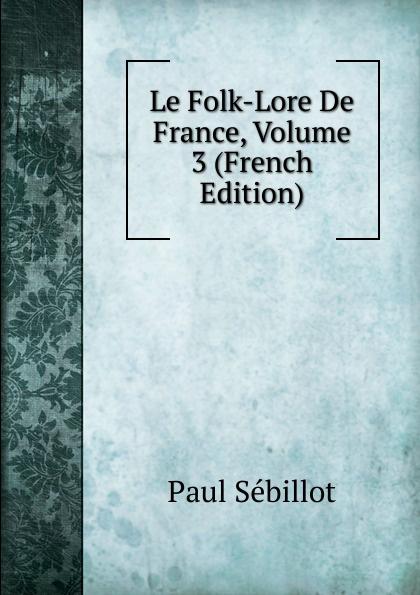 Фото - Paul Sebillot Le Folk-Lore De France, Volume 3 (French Edition) jean paul gaultier le male