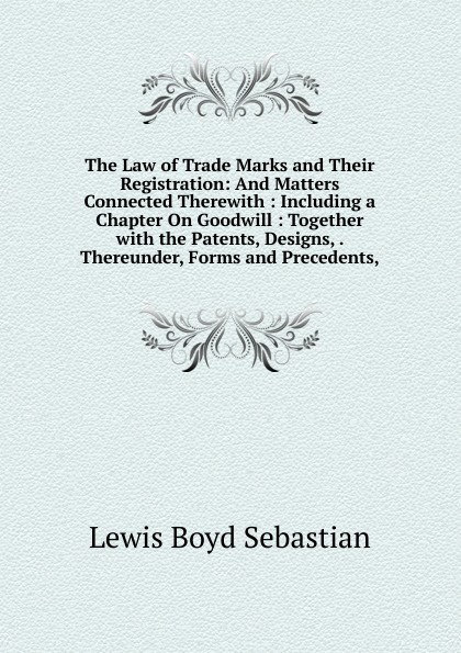 Lewis Boyd Sebastian The Law of Trade Marks and Their Registration: And Matters Connected Therewith : Including a Chapter On Goodwill : Together with the Patents, Designs, . Thereunder, Forms and Precedents, john grant patents registered designs trade marks and copyright for dummies