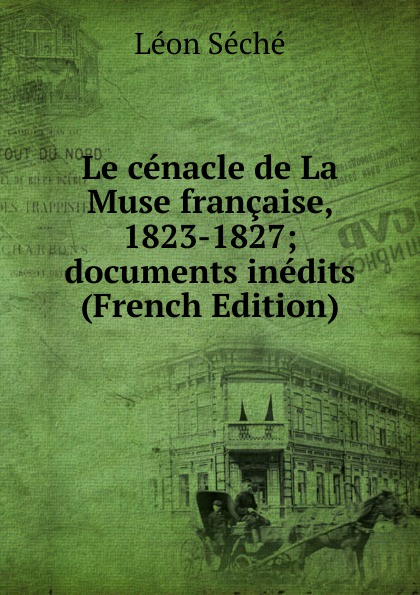 Léon Séché Le cenacle de La Muse francaise, 1823-1827; documents inedits (French Edition) léon séché le cenacle de joseph delorme 1827 1830 documents inedits 1