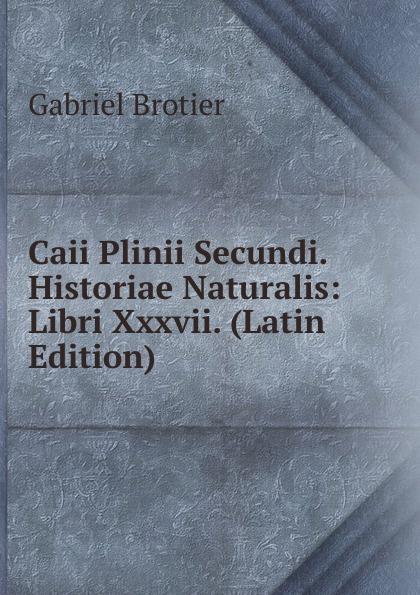 Gabriel Brotier Caii Plinii Secundi. Historiae Naturalis: Libri Xxxvii. (Latin Edition) отсутствует caii plinii caecilii secundi epistolatum