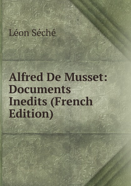 Léon Séché Alfred De Musset: Documents Inedits (French Edition) léon séché le cenacle de joseph delorme 1827 1830 documents inedits 1
