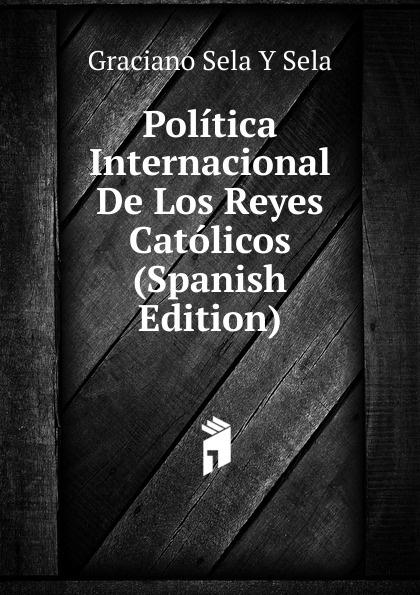 Graciano Sela Y Sela Politica Internacional De Los Reyes Catolicos (Spanish Edition) sela cp 126 741 7112
