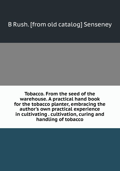 B Rush. [from old catalog] Senseney Tobacco. From the seed of the warehouse. A practical hand book for the tobacco planter, embracing the author.s own practical experience in cultivating . cultivation, curing and handling of tobacco v1nf layers alloy hand crank herbal herb tobacco grinder