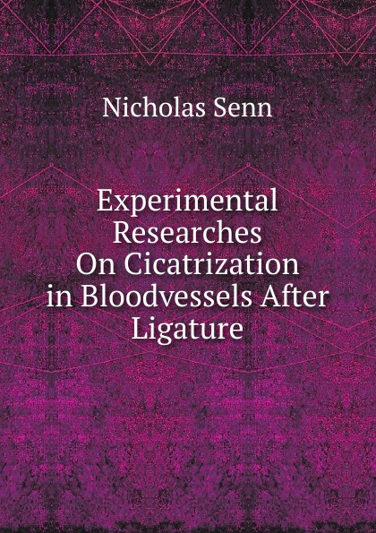 Nicholas Senn Experimental Researches On Cicatrization in Bloodvessels After Ligature