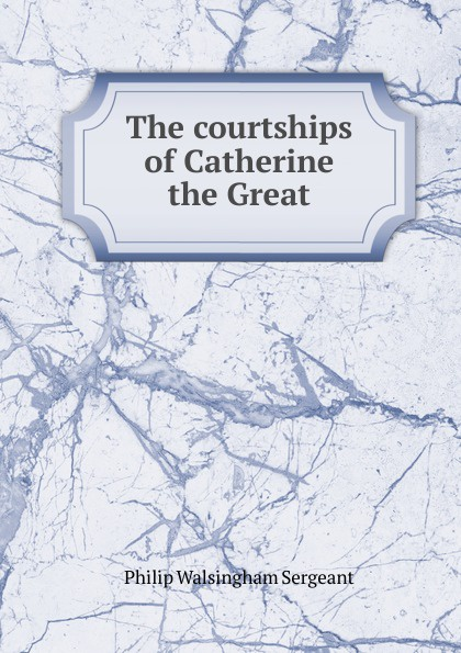 Philip Walsingham Sergeant The courtships of Catherine the Great