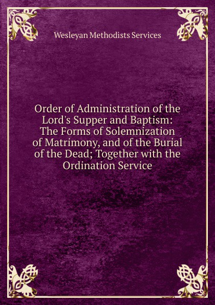 Order of Administration of the Lord. s Supper and Baptism:  The Forms of Solemnization of Matrimony, and of the Burial of the Dead; Together with the Ordination Service Эта книга — репринт оригинального издания, созданный на основе...